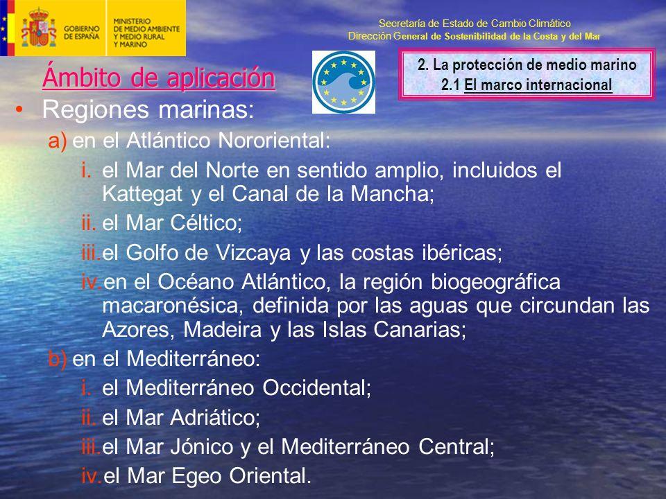 Secretaría de Estado de Cambio Climático Dirección G eneral de Sostenibilidad de la Costa y del Mar Ámbito de aplicación Regiones marinas: a)en el Atlántico Nororiental: i.el Mar del Norte en sentido amplio, incluidos el Kattegat y el Canal de la Mancha; ii.el Mar Céltico; iii.el Golfo de Vizcaya y las costas ibéricas; iv.en el Océano Atlántico, la región biogeográfica macaronésica, definida por las aguas que circundan las Azores, Madeira y las Islas Canarias; b)en el Mediterráneo: i.el Mediterráneo Occidental; ii.el Mar Adriático; iii.el Mar Jónico y el Mediterráneo Central; iv.el Mar Egeo Oriental.