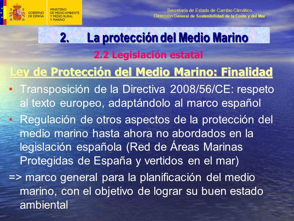 Secretaría de Estado de Cambio Climático Dirección G eneral de Sostenibilidad de la Costa y del Mar Ley de Protección del Medio Marino: Finalidad Transposición de la Directiva 2008/56/CE: respeto al texto europeo, adaptándolo al marco español Regulación de otros aspectos de la protección del medio marino hasta ahora no abordados en la legislación española (Red de Áreas Marinas Protegidas de España y vertidos en el mar) => marco general para la planificación del medio marino, con el objetivo de lograr su buen estado ambiental 2.La protección del Medio Marino 2.2 Legislación estatal
