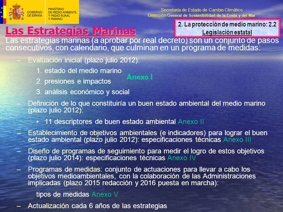 Secretaría de Estado de Cambio Climático Dirección G eneral de Sostenibilidad de la Costa y del Mar Las Estrategias Marinas Las estrategias marinas (a aprobar por real decreto) son un conjunto de pasos consecutivos, con calendario, que culminan en un programa de medidas: –Evaluación inicial (plazo julio 2012): 1.estado del medio marino 2.presiones e impactos 3.análisis económico y social –Definición de lo que constituiría un buen estado ambiental del medio marino (plazo julio 2012): 11 descriptores de buen estado ambiental Anexo II –Establecimiento de objetivos ambientales (e indicadores) para lograr el buen estado ambiental (plazo julio 2012): especificaciones técnicas Anexo III –Diseño de programas de seguimiento para medir el logro de estos objetivos (plazo julio 2014): especificaciones técnicas Anexo IV –Programas de medidas: conjunto de actuaciones para llevar a cabo los objetivos medioambientales, con la colaboración de las Administraciones implicadas (plazo 2015 redacción y 2016 puesta en marcha): tipos de medidas Anexo V –Actualización cada 6 años de las estrategias Anexo I 2.