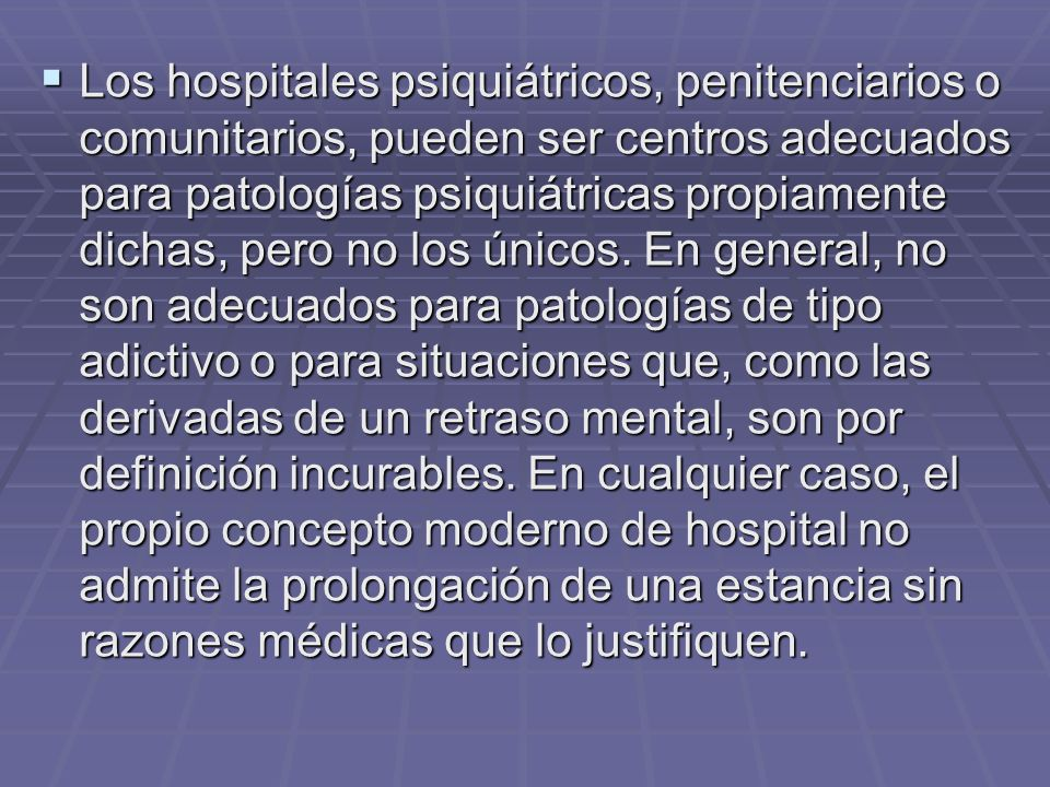 Los hospitales psiquiátricos, penitenciarios o comunitarios, pueden ser centros adecuados para patologías psiquiátricas propiamente dichas, pero no lo