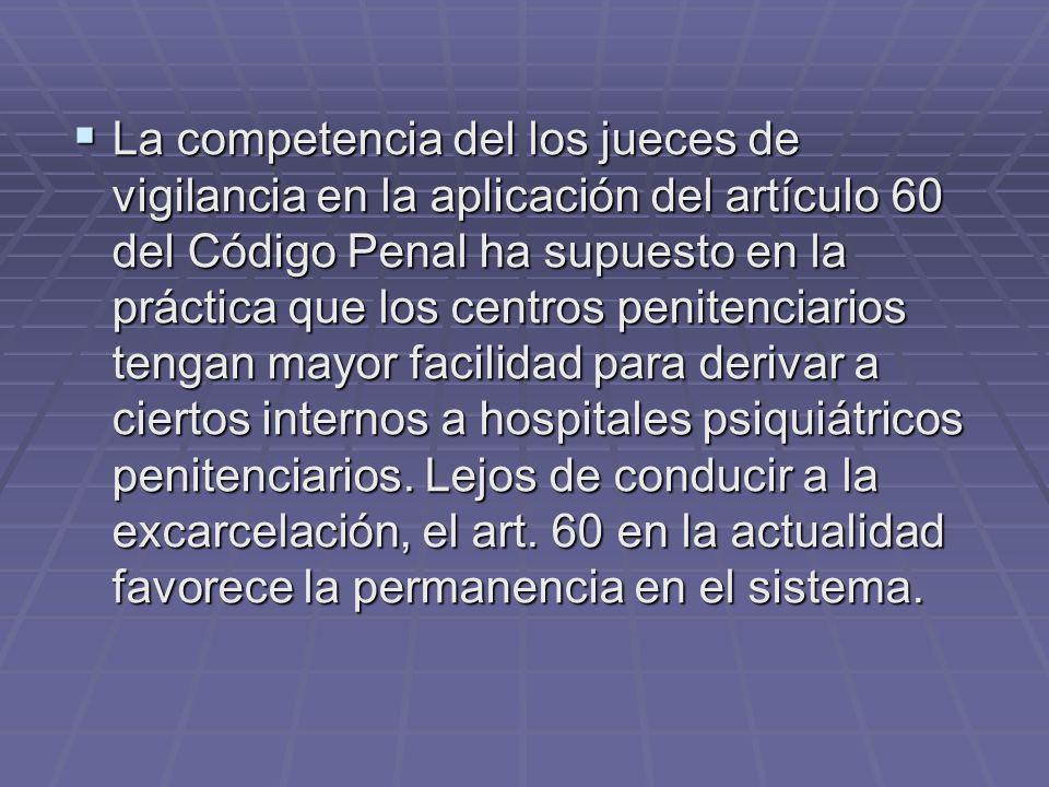 La competencia del los jueces de vigilancia en la aplicación del artículo 60 del Código Penal ha supuesto en la práctica que los centros penitenciario