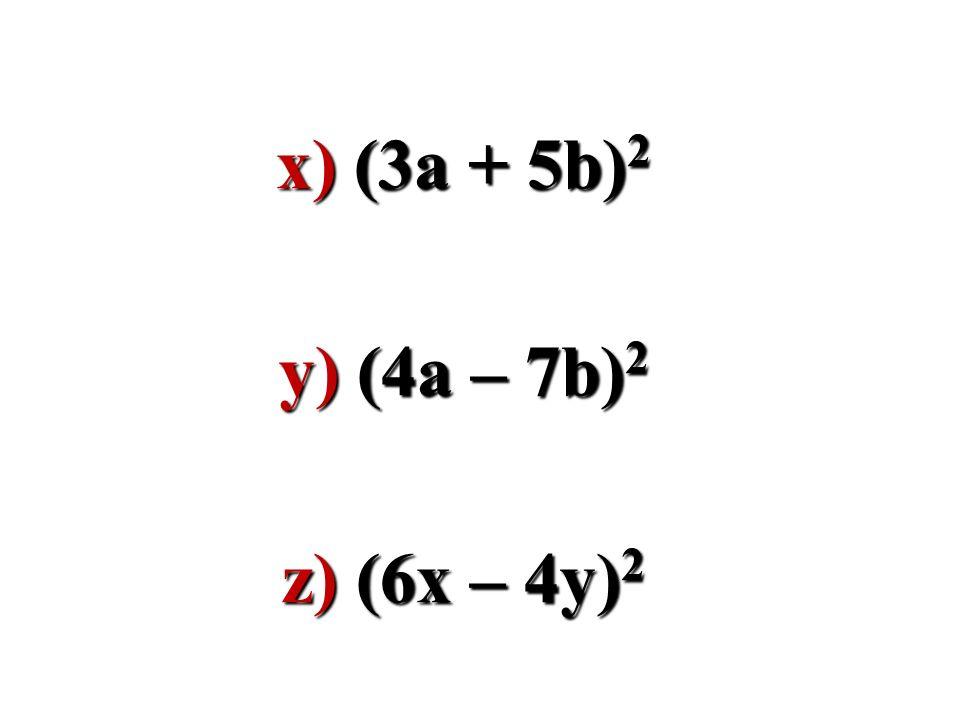 x) (3a + 5b) 2 y) (4a – 7b) 2 z) (6x – 4y) 2