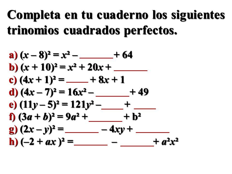 Completa en tu cuaderno los siguientes trinomios cuadrados perfectos. a) (x – 8)² = x² – + 64 b) (x + 10)² = x² + 20x + c) (4x + 1)² = + 8x + 1 d) (4x