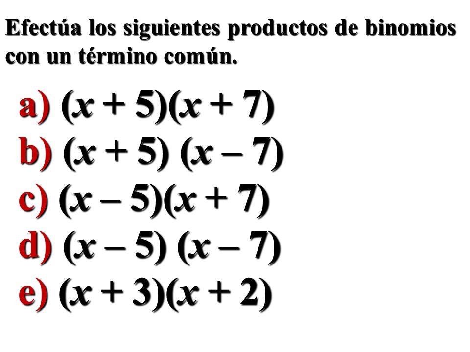 Efectúa los siguientes productos de binomios con un término común. a) (x + 5)(x + 7) b) (x + 5) (x – 7) c) (x – 5)(x + 7) d) (x – 5) (x – 7) e) (x + 3