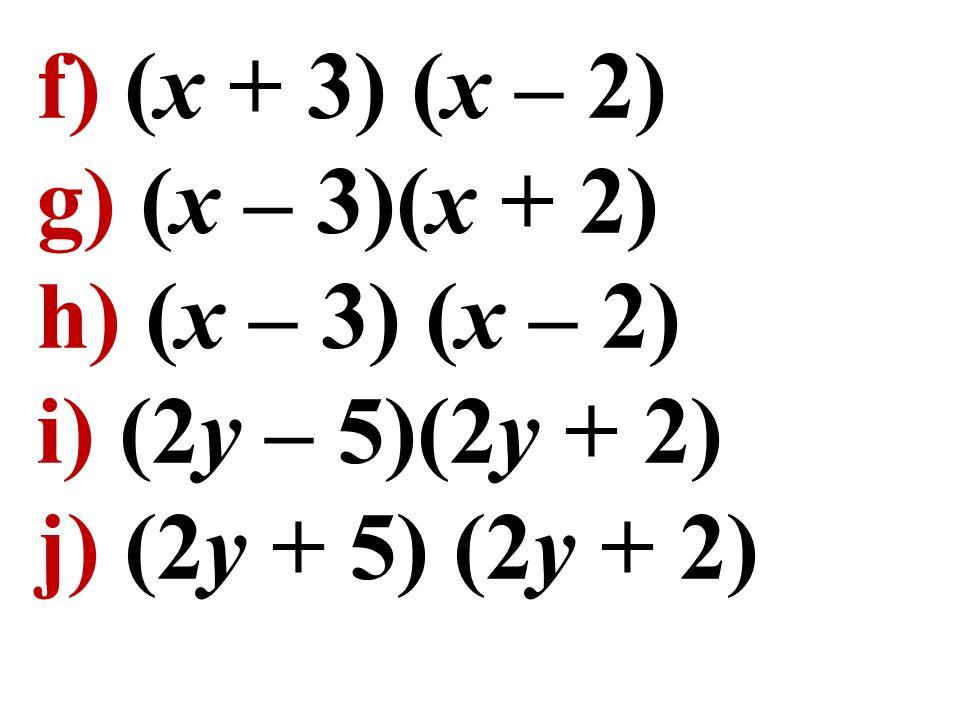f) (x + 3) (x – 2) g) (x – 3)(x + 2) h) (x – 3) (x – 2) i) (2y – 5)(2y + 2) j) (2y + 5) (2y + 2)