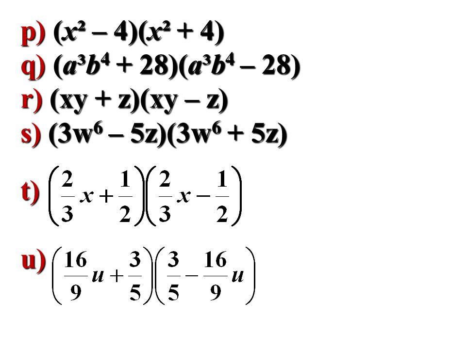 p) (x² – 4)(x² + 4) q) (a³b 4 + 28)(a³b 4 – 28) r) (xy + z)(xy – z) s) (3w 6 – 5z)(3w 6 + 5z) t)u)