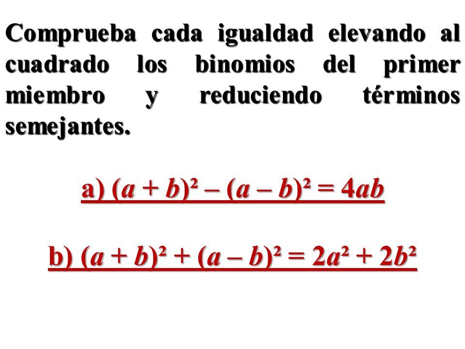 Comprueba cada igualdad elevando al cuadrado los binomios del primer miembro y reduciendo términos semejantes. a) (a + b)² – (a – b)² = 4ab b) (a + b)