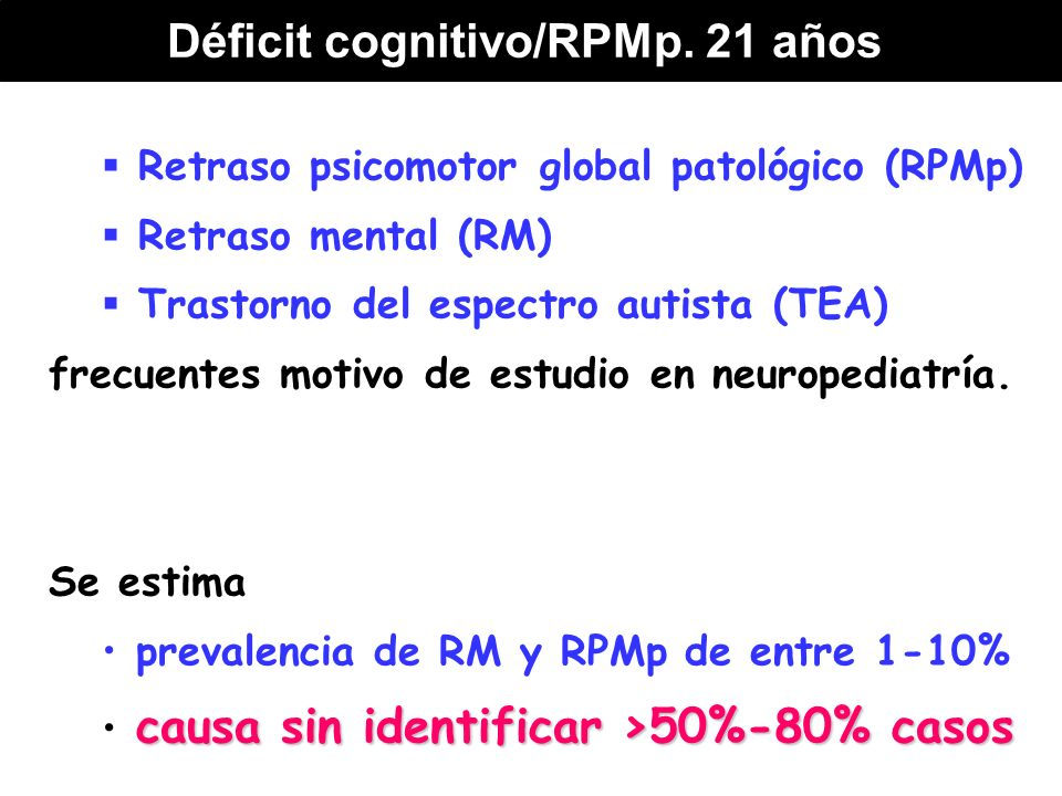 Retraso psicomotor global patológico (RPMp) Retraso mental (RM) Trastorno del espectro autista (TEA) frecuentes motivo de estudio en neuropediatría. S