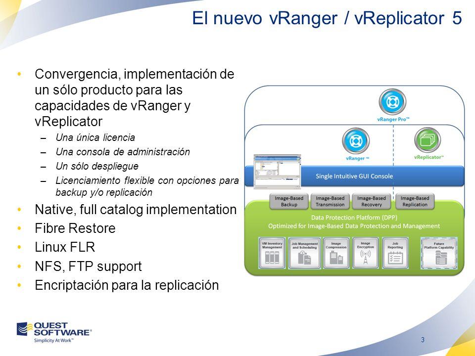 3 Convergencia, implementación de un sólo producto para las capacidades de vRanger y vReplicator –Una única licencia –Una consola de administración –Un sólo despliegue –Licenciamiento flexible con opciones para backup y/o replicación Native, full catalog implementation Fibre Restore Linux FLR NFS, FTP support Encriptación para la replicación El nuevo vRanger / vReplicator 5