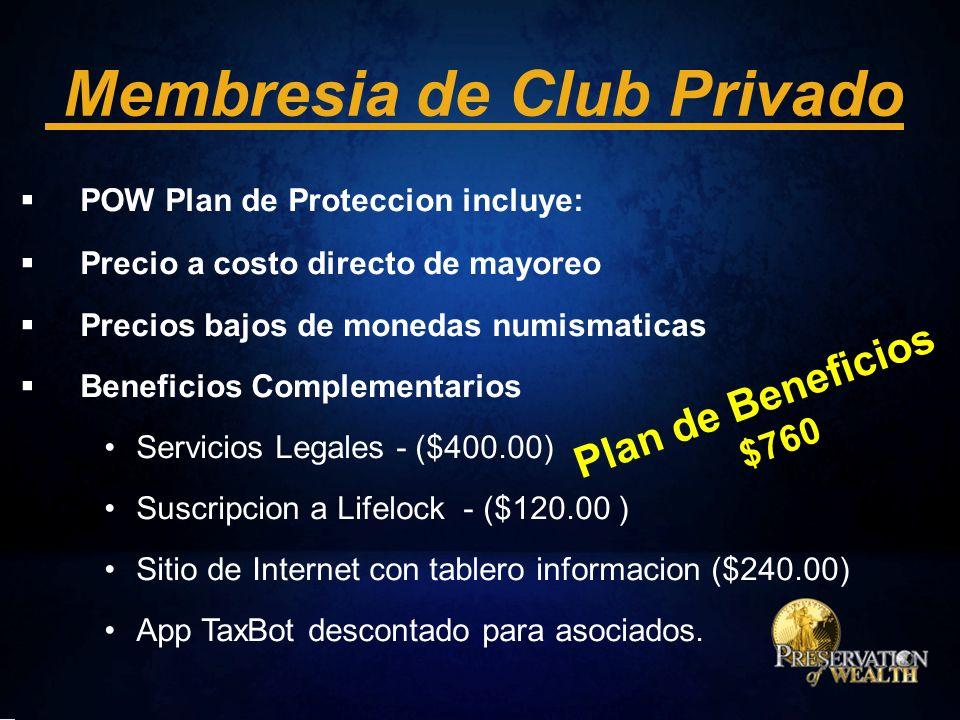 Membresia de Club Privado POW Plan de Proteccion incluye: Precio a costo directo de mayoreo Precios bajos de monedas numismaticas Beneficios Complementarios Servicios Legales - ($400.00) Suscripcion a Lifelock - ($120.00 ) Sitio de Internet con tablero informacion ($240.00) App TaxBot descontado para asociados.