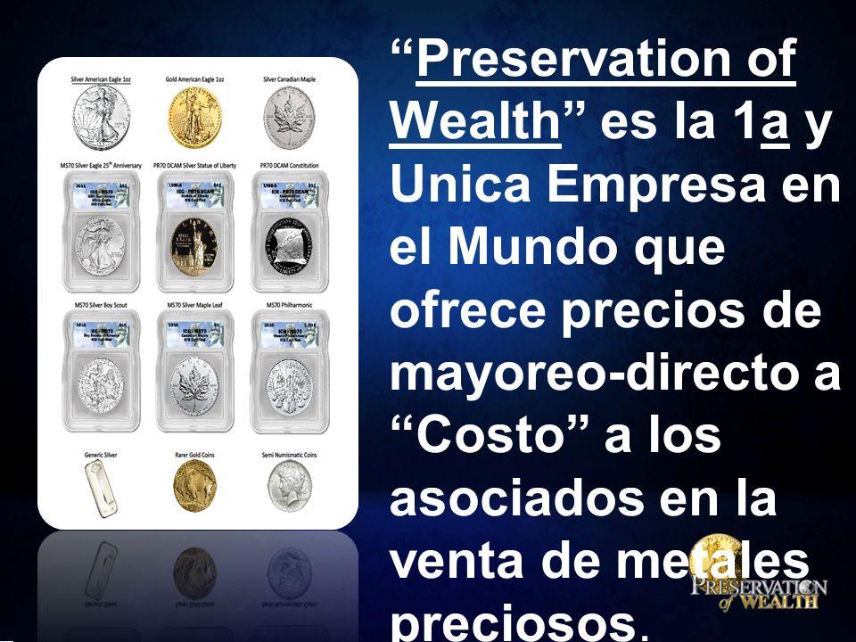 Preservation of Wealth es la 1a y Unica Empresa en el Mundo que ofrece precios de mayoreo-directo a Costo a los asociados en la venta de metales preciosos.