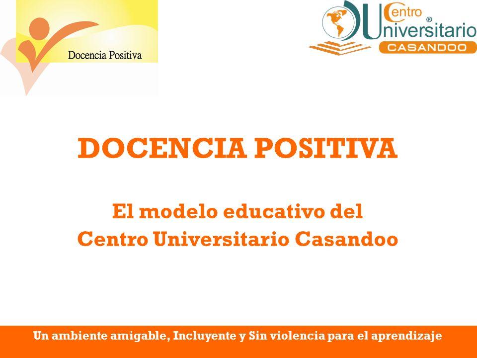 DOCENCIA POSITIVA El modelo educativo del Centro Universitario Casandoo Un ambiente amigable, Incluyente y Sin violencia para el aprendizaje