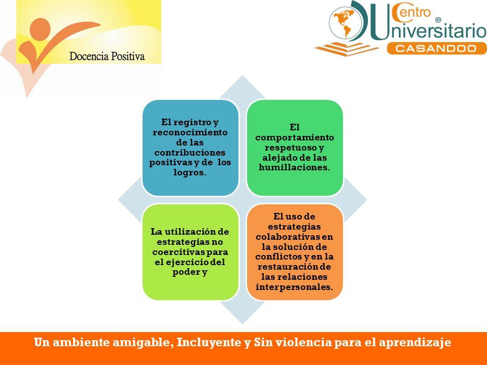 Un ambiente amigable, Incluyente y Sin violencia para el aprendizaje El registro y reconocimiento de las contribuciones positivas y de los logros. El