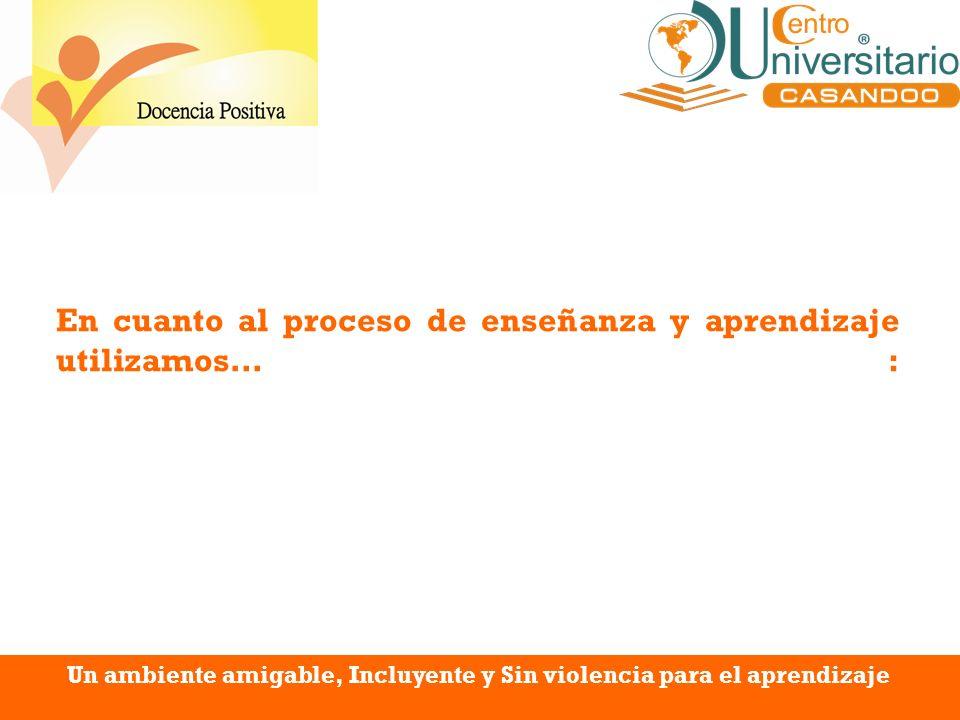 En cuanto al proceso de enseñanza y aprendizaje utilizamos… : Un ambiente amigable, Incluyente y Sin violencia para el aprendizaje