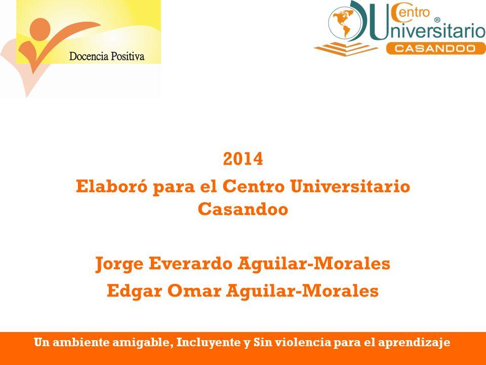 2014 Elaboró para el Centro Universitario Casandoo Jorge Everardo Aguilar-Morales Edgar Omar Aguilar-Morales Un ambiente amigable, Incluyente y Sin vi