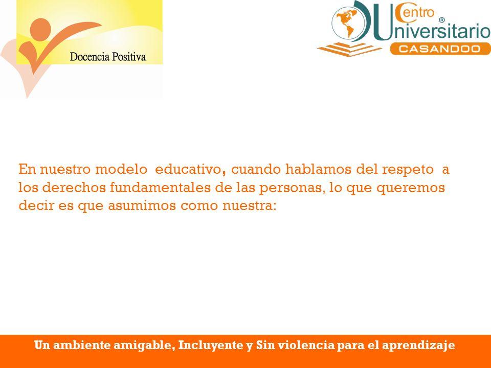 Un ambiente amigable, Incluyente y Sin violencia para el aprendizaje En nuestro modelo educativo, cuando hablamos del respeto a los derechos fundament