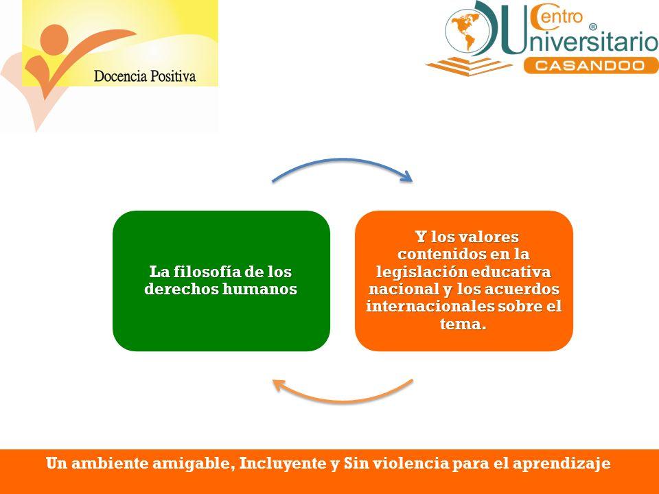 Un ambiente amigable, Incluyente y Sin violencia para el aprendizaje La filosofía de los derechos humanos Y los valores contenidos en la legislación e