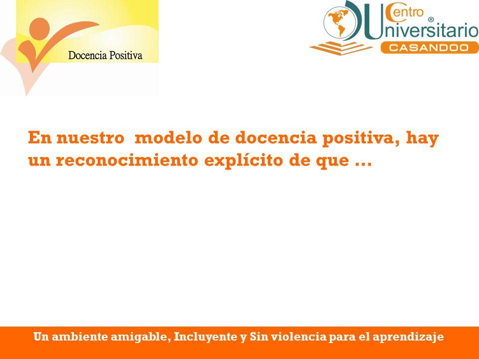 En nuestro modelo de docencia positiva, hay un reconocimiento explícito de que …