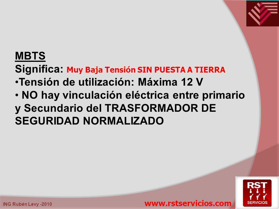 ING Rubén Levy -2010 MBTS Significa: M uy Baja Tensión SIN PUESTA A TIERRA Tensión de utilización: Máxima 12 V NO hay vinculación eléctrica entre prim