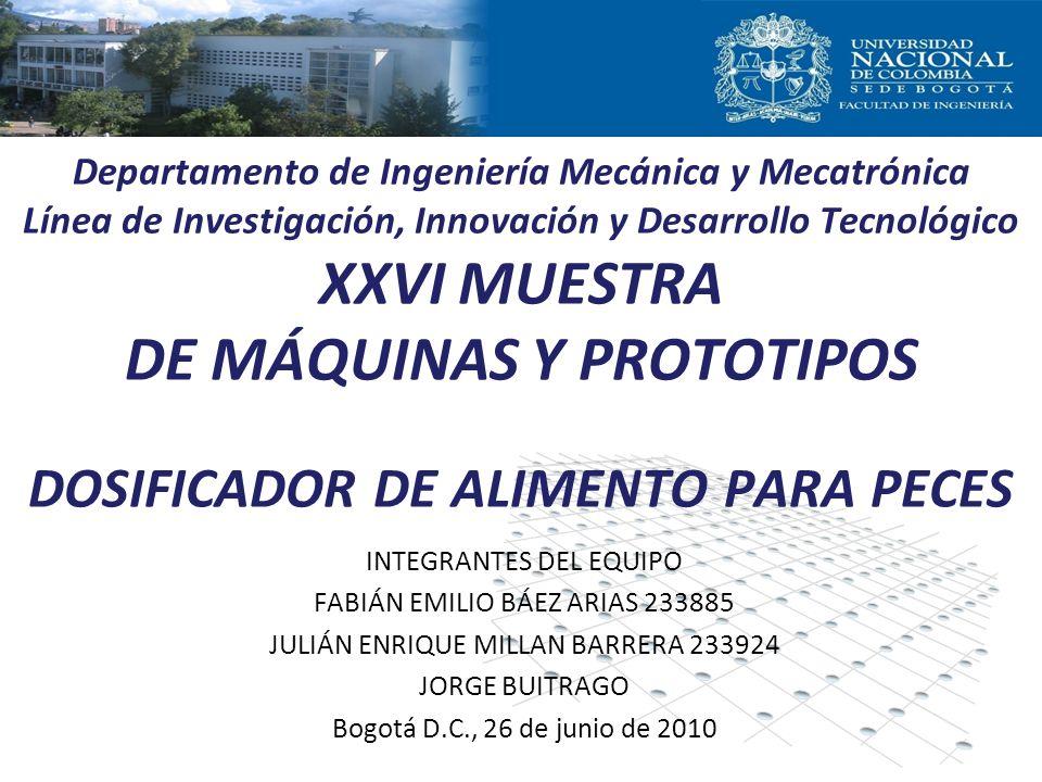 INTEGRANTES DEL EQUIPO FABIÁN EMILIO BÁEZ ARIAS 233885 JULIÁN ENRIQUE MILLAN BARRERA 233924 JORGE BUITRAGO Bogotá D.C., 26 de junio de 2010 Departamento de Ingeniería Mecánica y Mecatrónica Línea de Investigación, Innovación y Desarrollo Tecnológico XXVI MUESTRA DE MÁQUINAS Y PROTOTIPOS DOSIFICADOR DE ALIMENTO PARA PECES