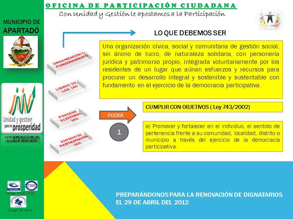 OFICINA DE PARTICIPACIÓN CIUDADANA Con Unidad y Gestión le apostamos a la Participación MUNICIPIO DE APARTADÓ Código: CO-SC 1712-1 Código: GP 097-1 PREPARÁNDONOS PARA LA RENOVACIÓN DE DIGNATARIOS EL 29 DE ABRIL DEL 2012 LO QUE DEBEMOS SER LUIS GONZALO GIRALDO ALCALDE 2012-2015 a) Promover y fortalecer en el individuo, el sentido de pertenencia frente a su comunidad, localidad, distrito o municipio a través del ejercicio de la democracia participativa.