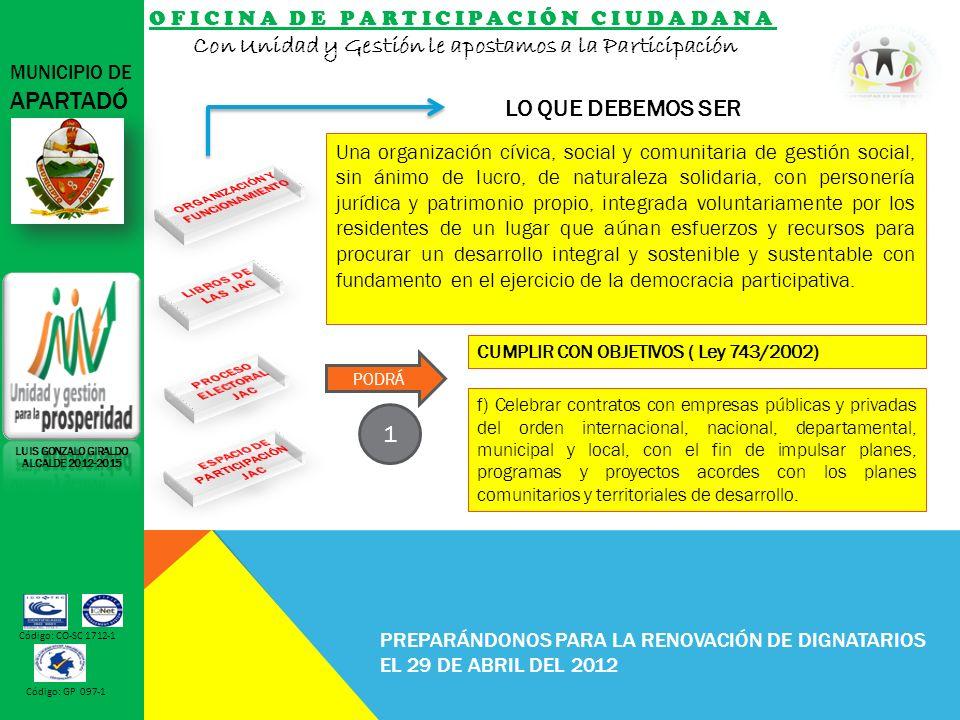 OFICINA DE PARTICIPACIÓN CIUDADANA Con Unidad y Gestión le apostamos a la Participación MUNICIPIO DE APARTADÓ Código: CO-SC 1712-1 Código: GP 097-1 PREPARÁNDONOS PARA LA RENOVACIÓN DE DIGNATARIOS EL 29 DE ABRIL DEL 2012 LO QUE DEBEMOS SER LUIS GONZALO GIRALDO ALCALDE 2012-2015 f) Celebrar contratos con empresas públicas y privadas del orden internacional, nacional, departamental, municipal y local, con el fin de impulsar planes, programas y proyectos acordes con los planes comunitarios y territoriales de desarrollo.