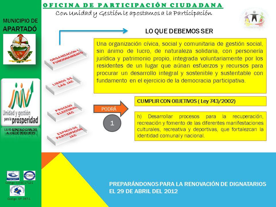 OFICINA DE PARTICIPACIÓN CIUDADANA Con Unidad y Gestión le apostamos a la Participación MUNICIPIO DE APARTADÓ Código: CO-SC 1712-1 Código: GP 097-1 PREPARÁNDONOS PARA LA RENOVACIÓN DE DIGNATARIOS EL 29 DE ABRIL DEL 2012 LO QUE DEBEMOS SER LUIS GONZALO GIRALDO ALCALDE 2012-2015 h) Desarrollar procesos para la recuperación, recreación y fomento de las diferentes manifestaciones culturales, recreativa y deportivas, que fortalezcan la identidad comunal y nacional.