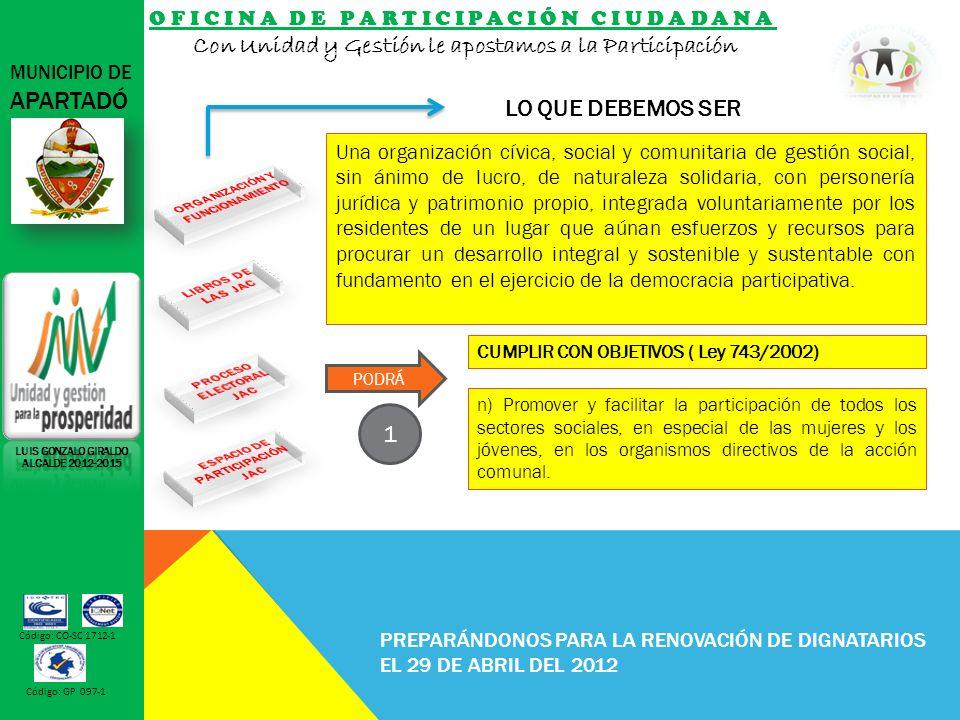 OFICINA DE PARTICIPACIÓN CIUDADANA Con Unidad y Gestión le apostamos a la Participación MUNICIPIO DE APARTADÓ Código: CO-SC 1712-1 Código: GP 097-1 PREPARÁNDONOS PARA LA RENOVACIÓN DE DIGNATARIOS EL 29 DE ABRIL DEL 2012 LO QUE DEBEMOS SER LUIS GONZALO GIRALDO ALCALDE 2012-2015 n) Promover y facilitar la participación de todos los sectores sociales, en especial de las mujeres y los jóvenes, en los organismos directivos de la acción comunal.