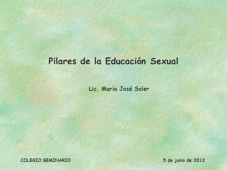 Pilares de la Educación Sexual Lic. María José Soler COLEGIO SEMINARIO5 de junio de 2012