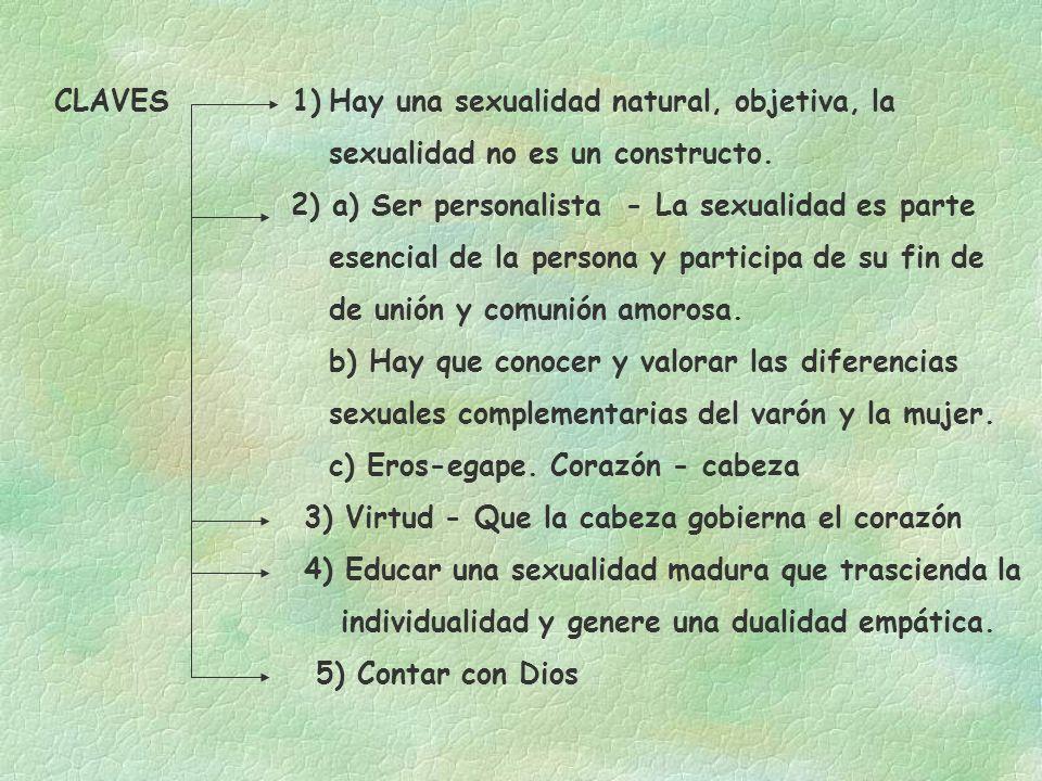 CLAVES 1) Hay una sexualidad natural, objetiva, la sexualidad no es un constructo. 2) a) Ser personalista - La sexualidad es parte esencial de la pers