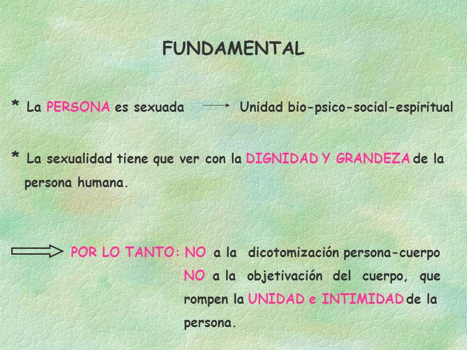 FUNDAMENTAL * La PERSONA es sexuada Unidad bio-psico-social-espiritual * La sexualidad tiene que ver con la DIGNIDAD Y GRANDEZA de la persona humana.