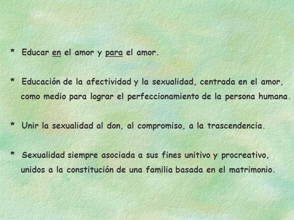 * Educar en el amor y para el amor. * Educación de la afectividad y la sexualidad, centrada en el amor, como medio para lograr el perfeccionamiento de