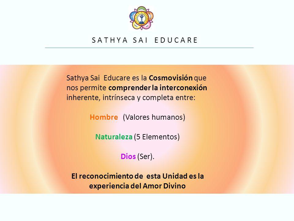 S A T H Y A S A I E D U C A R E Sathya Sai Educare es la Cosmovisión que nos permite comprender la interconexión inherente, intrínseca y completa entre: Hombre (Valores humanos) Naturaleza (5 Elementos) Dios (Ser).