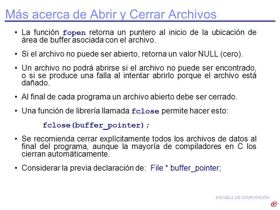 ESCUELA DE COMPUTACIÓN Más acerca de Abrir y Cerrar Archivos La función fopen retorna un puntero al inicio de la ubicación de área de buffer asociada