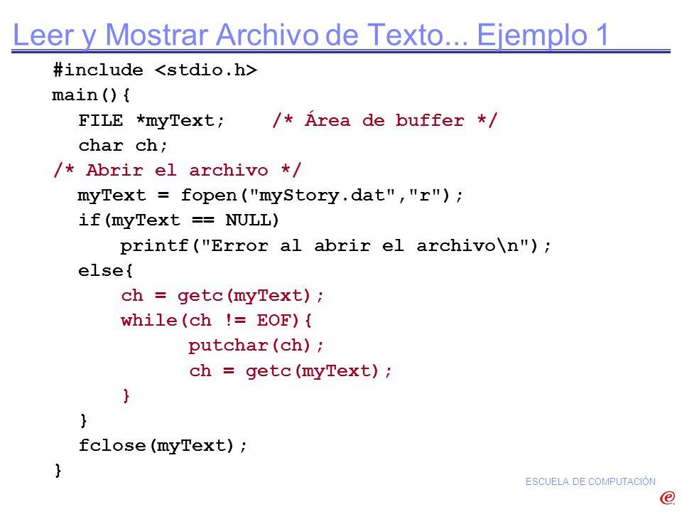 ESCUELA DE COMPUTACIÓN Leer y Mostrar Archivo de Texto... Ejemplo 1 #include main(){ FILE *myText; /* Área de buffer */ char ch; /* Abrir el archivo *