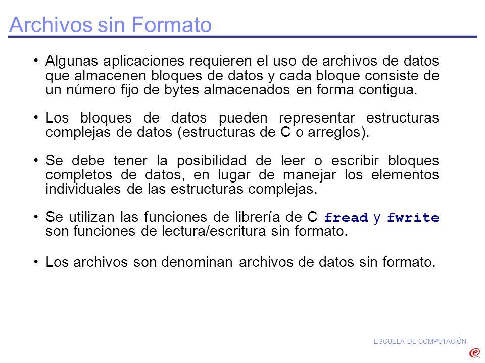 ESCUELA DE COMPUTACIÓN Archivos sin Formato Algunas aplicaciones requieren el uso de archivos de datos que almacenen bloques de datos y cada bloque co