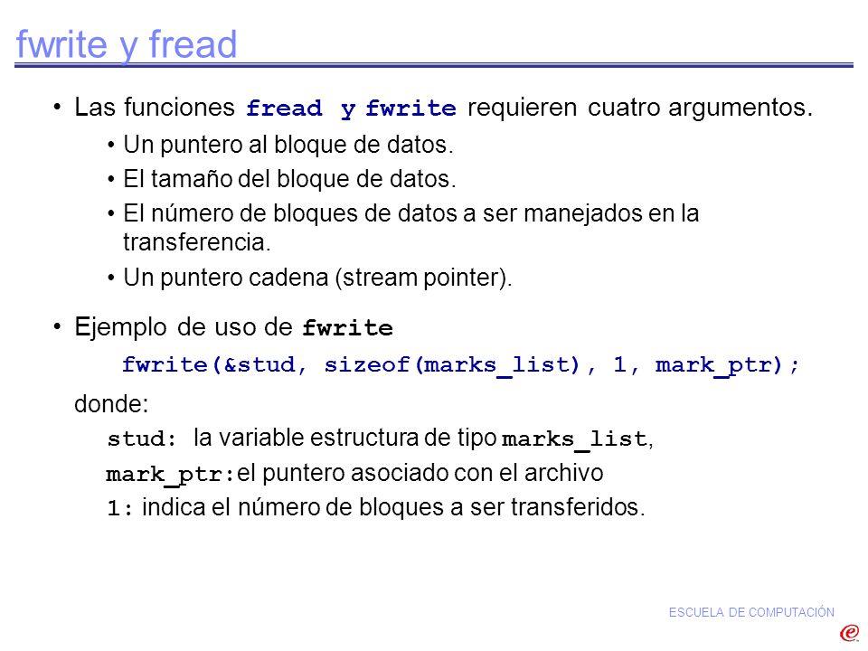 ESCUELA DE COMPUTACIÓN fwrite y fread Las funciones fread y fwrite requieren cuatro argumentos. Un puntero al bloque de datos. El tamaño del bloque de