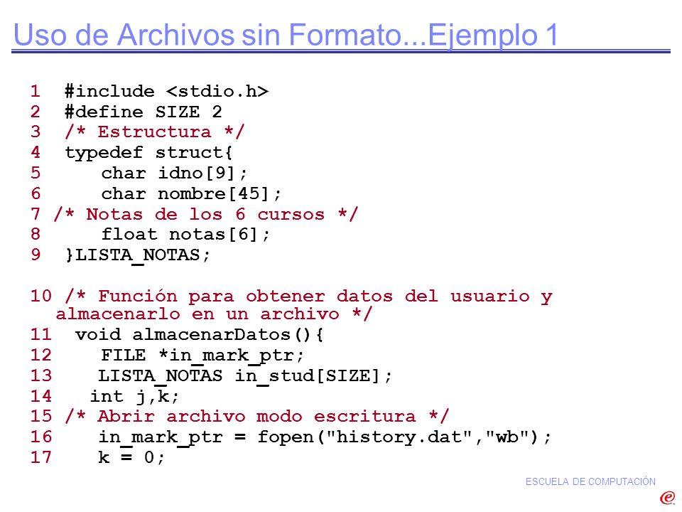 ESCUELA DE COMPUTACIÓN Uso de Archivos sin Formato...Ejemplo 1 1 #include 2 #define SIZE 2 3 /* Estructura */ 4 typedef struct{ 5 char idno[9]; 6 char