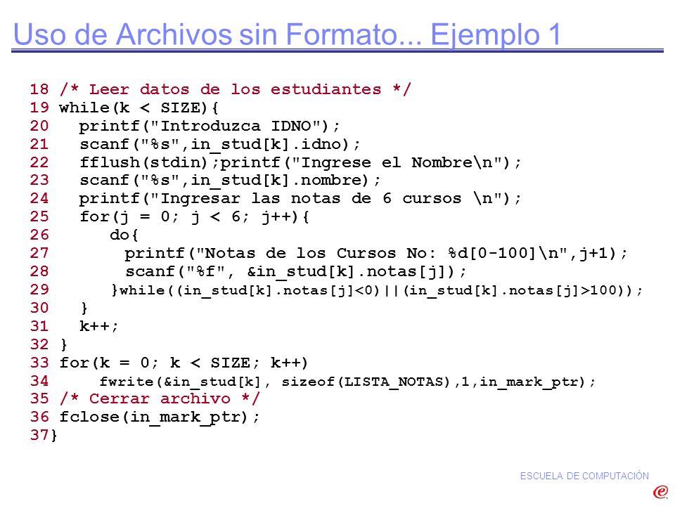 ESCUELA DE COMPUTACIÓN Uso de Archivos sin Formato... Ejemplo 1 18 /* Leer datos de los estudiantes */ 19 while(k < SIZE){ 20 printf(