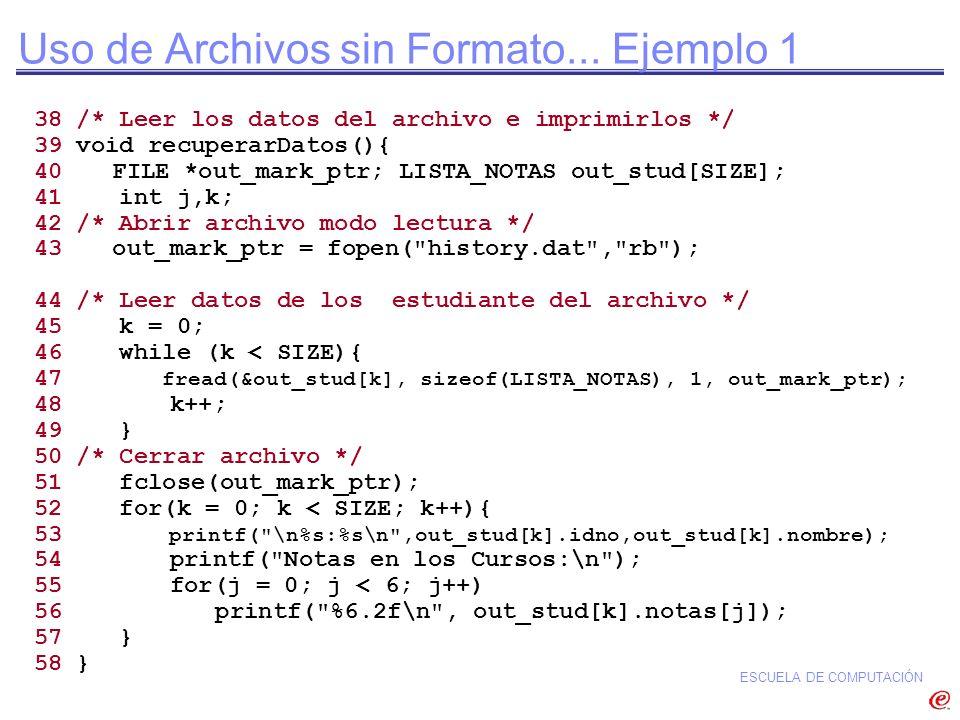 ESCUELA DE COMPUTACIÓN Uso de Archivos sin Formato... Ejemplo 1 38 /* Leer los datos del archivo e imprimirlos */ 39 void recuperarDatos(){ 40 FILE *o