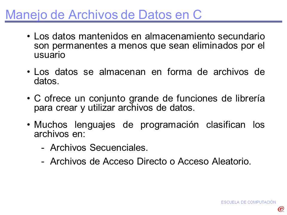 ESCUELA DE COMPUTACIÓN Manejo de Archivos de Datos en C Los datos mantenidos en almacenamiento secundario son permanentes a menos que sean eliminados