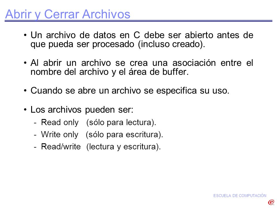 ESCUELA DE COMPUTACIÓN Abrir y Cerrar Archivos Un archivo de datos en C debe ser abierto antes de que pueda ser procesado (incluso creado). Al abrir u