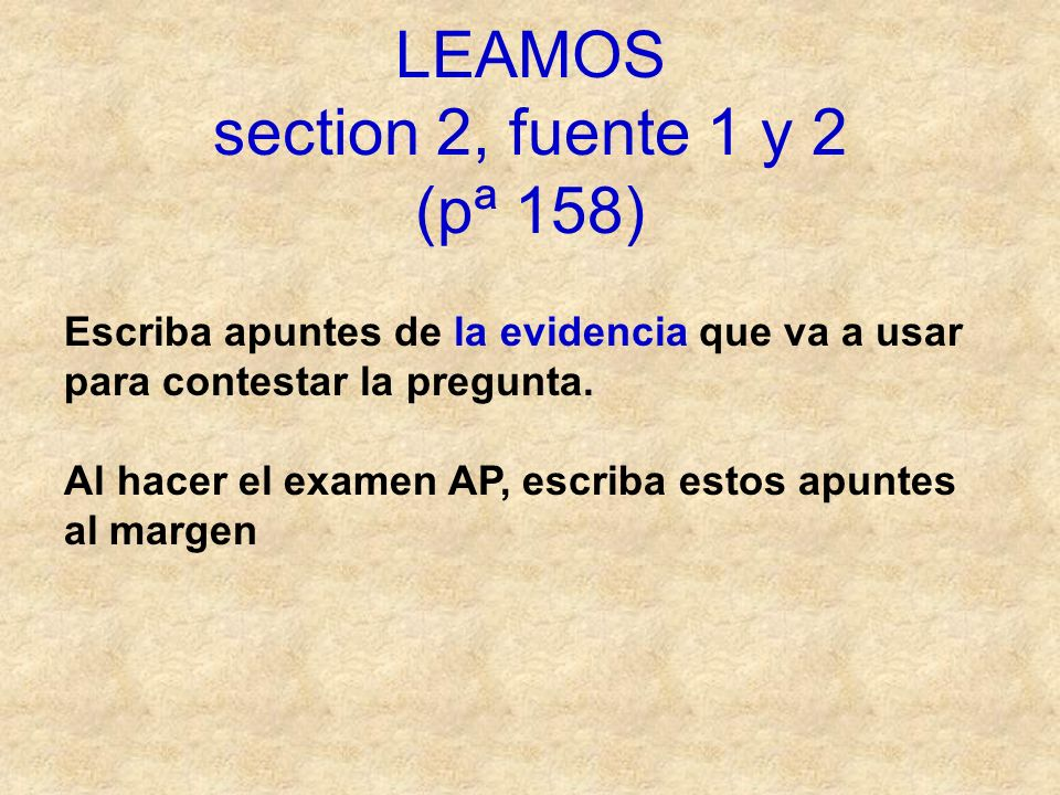 LEAMOS section 2, fuente 1 y 2 (pª 158) Escriba apuntes de la evidencia que va a usar para contestar la pregunta. Al hacer el examen AP, escriba estos