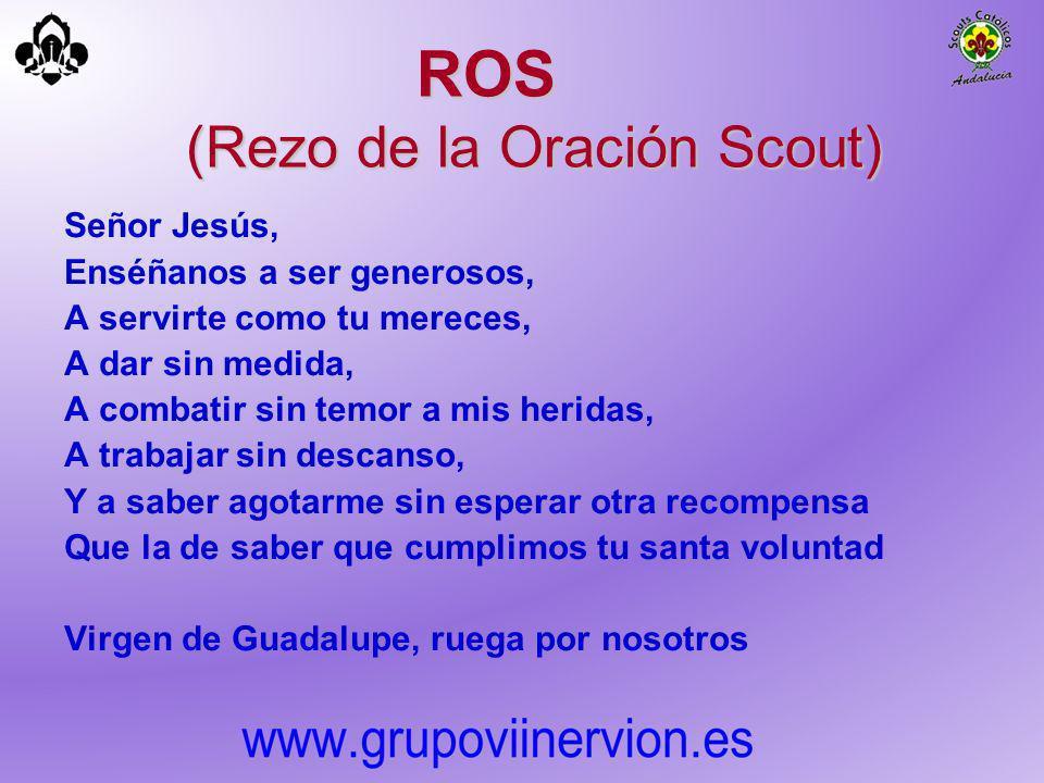 ROS (Rezo de la Oración Scout) Señor Jesús, Enséñanos a ser generosos, A servirte como tu mereces, A dar sin medida, A combatir sin temor a mis herida
