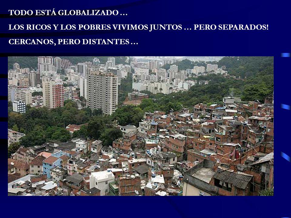 TODO ESTÁ GLOBALIZADO … LOS RICOS Y LOS POBRES VIVIMOS JUNTOS … PERO SEPARADOS.