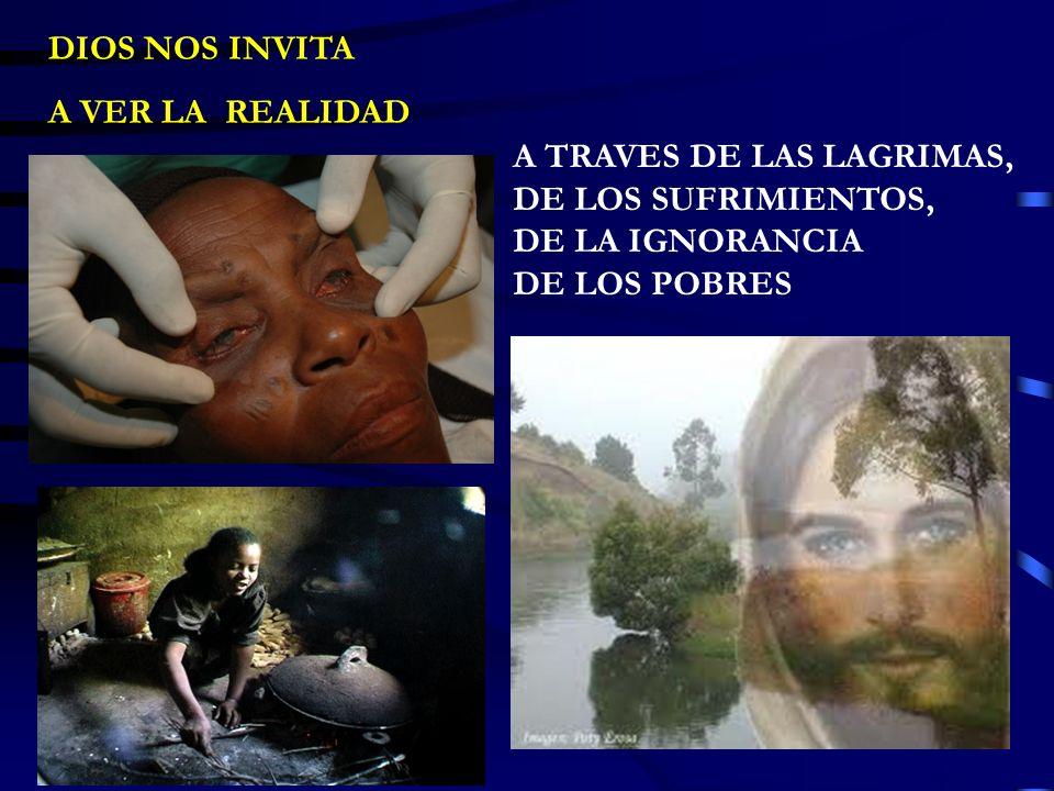 DIOS NOS INVITA A VER LA REALIDAD A TRAVES DE LAS LAGRIMAS, DE LOS SUFRIMIENTOS, DE LA IGNORANCIA DE LOS POBRES