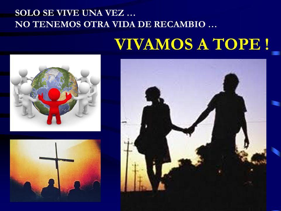 SOLO SE VIVE UNA VEZ … NO TENEMOS OTRA VIDA DE RECAMBIO … VIVAMOS A TOPE !