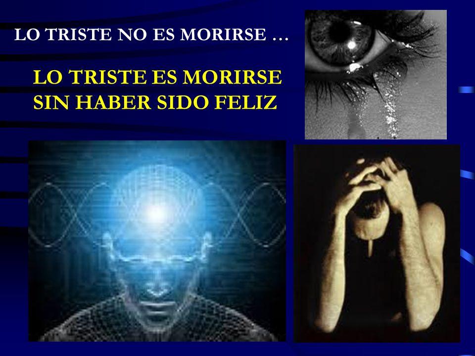 LO TRISTE NO ES MORIRSE … LO TRISTE ES MORIRSE SIN HABER SIDO FELIZ