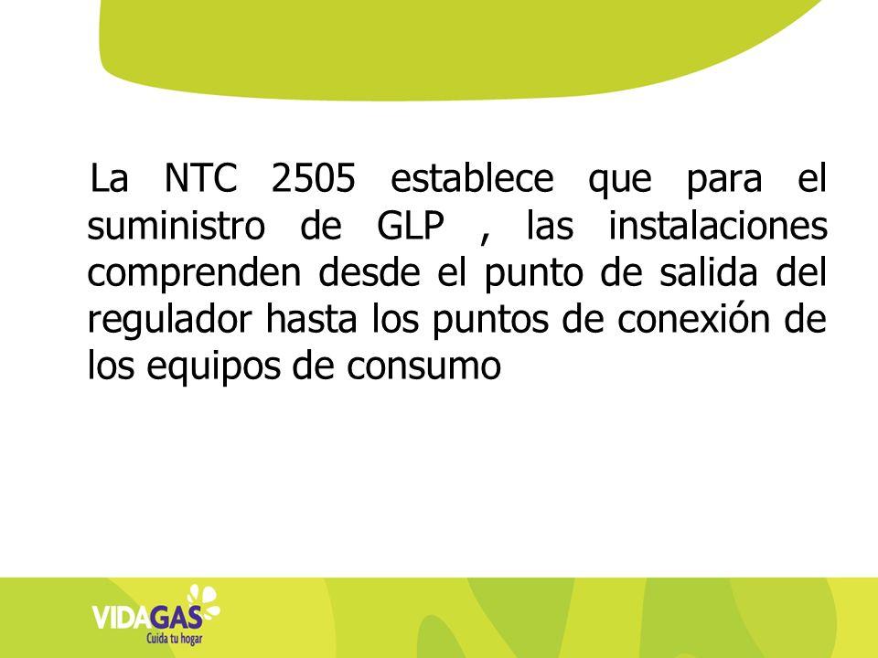 La NTC 2505 establece que para el suministro de GLP, las instalaciones comprenden desde el punto de salida del regulador hasta los puntos de conexión