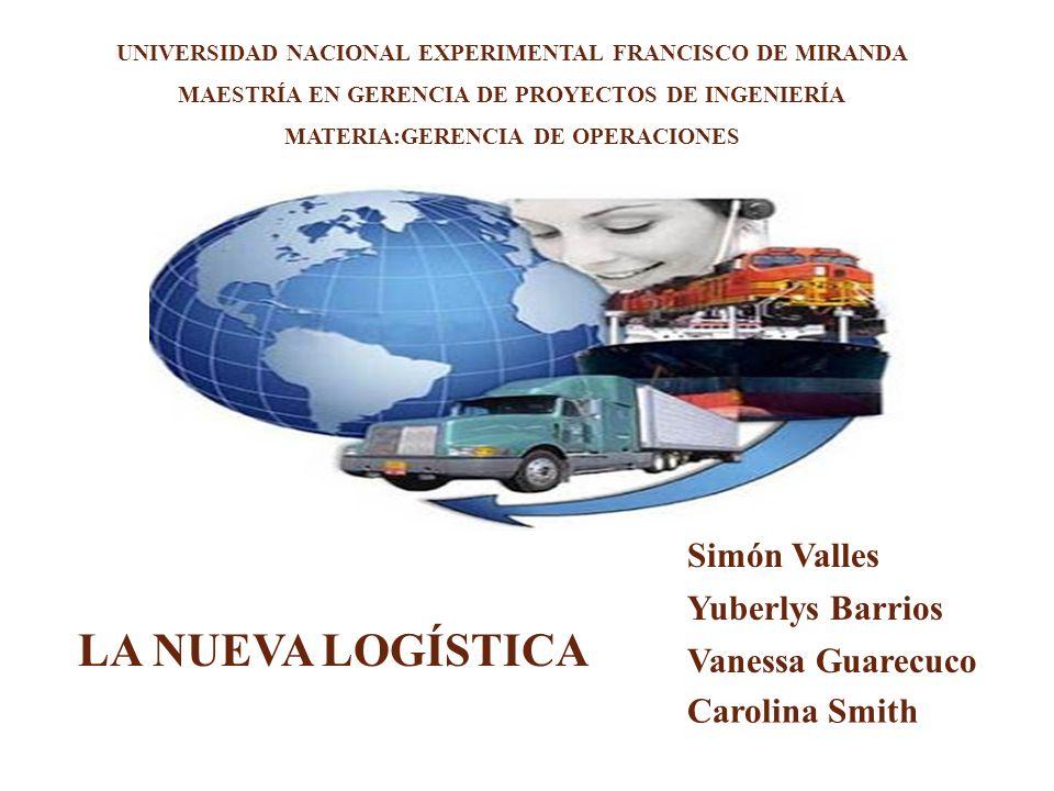 UNIVERSIDAD NACIONAL EXPERIMENTAL FRANCISCO DE MIRANDA MAESTRÍA EN GERENCIA DE PROYECTOS DE INGENIERÍA MATERIA:GERENCIA DE OPERACIONES Simón Valles Yuberlys Barrios Vanessa Guarecuco Carolina Smith LA NUEVA LOGÍSTICA
